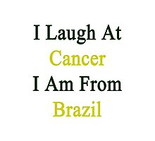 I Laugh At Cancer I Am From Brazil  Photographic Print