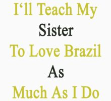 I'll Teach My Sister To Love Brazil As Much As I Do  by supernova23