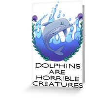 Dolphins are Horrible Creatures Greeting Card