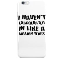 I Haven't Exaggerated In Like A Million Years iPhone Case/Skin