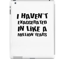 I Haven't Exaggerated In Like A Million Years iPad Case/Skin