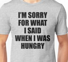 I am Sorry For What I Said When I Was Hungry Unisex T-Shirt