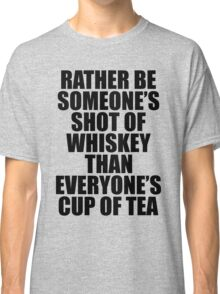 Rather be Someones Shot of Whiskey than Everyones Cup of Tea Classic T-Shirt