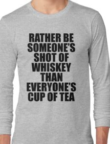 Rather be Someones Shot of Whiskey than Everyones Cup of Tea Long Sleeve T-Shirt