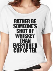 Rather be Someones Shot of Whiskey than Everyones Cup of Tea Women's Relaxed Fit T-Shirt