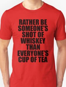 Rather be Someones Shot of Whiskey than Everyones Cup of Tea Unisex T-Shirt