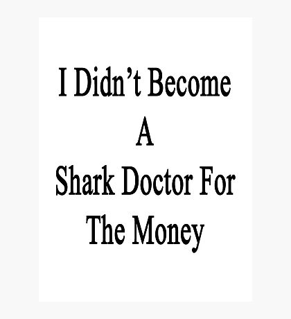 I Didn't Become A Shark Doctor For The Money  Photographic Print