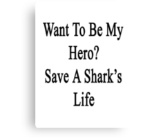 Want To Be My Hero? Save A Shark's Life  Canvas Print