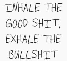 inhale the good shit, exhale the bullshit by xcathy