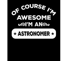 OF COURSE I'M AWESOME I'M AN ASTRONOMER Photographic Print