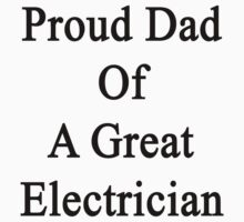 Proud Dad Of A Great Electrician  by supernova23
