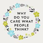Why Do You Care What People Think? by laurenschroer