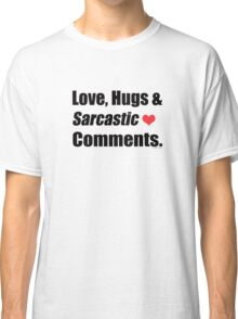 Love, Hugs and Sarcastic Comments  Classic T-Shirt