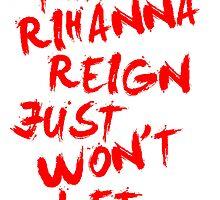 That Rihanna Reign Just Wont Let Up by JordanRhysZubi
