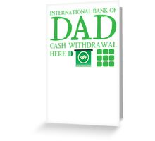 The international BANK OF DAD cash withdrawal here with ATM CASH MONEY Greeting Card