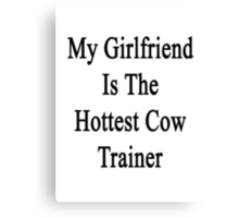 My Girlfriend Is The Hottest Cow Trainer  Canvas Print