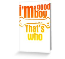 I'm a good boy - That's who Greeting Card