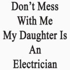 Don't Mess With Me My Daughter Is An Electrician  by supernova23
