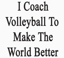 I Coach Volleyball To Make The World Better  by supernova23