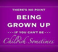 Be Childish Sometimes by rhiannontl