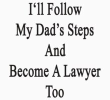 I'll Follow My Dad's Steps And Become A Lawyer Too  by supernova23