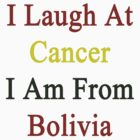 I Laugh At Cancer I Am From Bolivia  by supernova23