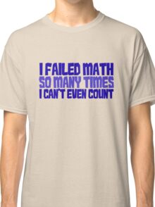 I failed math so many times i can't even count Classic T-Shirt