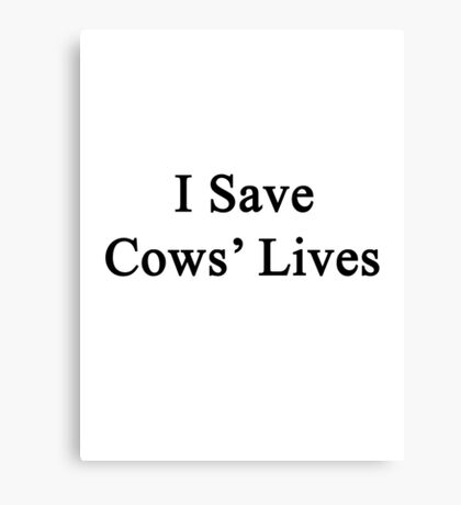 I Save Cows' Lives  Canvas Print