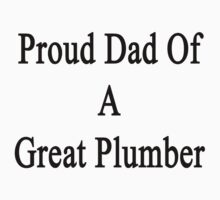 Proud Dad Of A Great Plumber  by supernova23