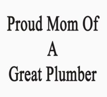 Proud Mom Of A Great Plumber  by supernova23