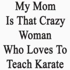 My Mom Is That Crazy Woman Who Loves To Teach Karate  by supernova23