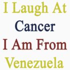 I Laugh At Cancer I Am From Venezuela  by supernova23