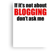 If It's Not About Blogging Don't Ask Me Canvas Print