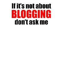 If It's Not About Blogging Don't Ask Me Photographic Print