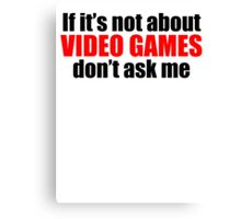 If It's Not About Video Games Don't Ask Me Canvas Print