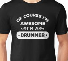 OF COURSE I'M AWESOME I'M A DRUMMER Unisex T-Shirt