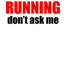 If It's Not About Running Don't Ask Me by kwg2200