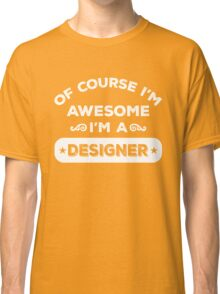 OF COURSE I'M AWESOME I'M A DESIGNER Classic T-Shirt