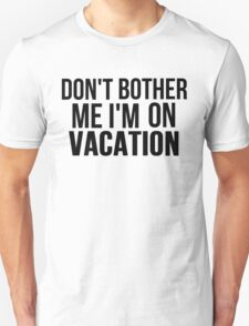 DON'T BOTHER ME I'M ON VACATION T-Shirt