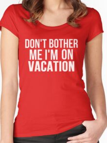 DON'T BOTHER ME I'M ON VACATION Women's Fitted Scoop T-Shirt