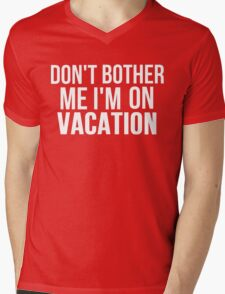 DON'T BOTHER ME I'M ON VACATION Mens V-Neck T-Shirt