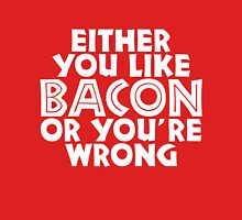 You either like bacon, or you are wrong Unisex T-Shirt
