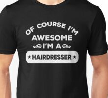 OF COURSE I'M AWESOME I'M A HAIRDRESSER Unisex T-Shirt