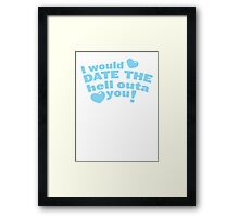 I would date the Hell outa you! Framed Print