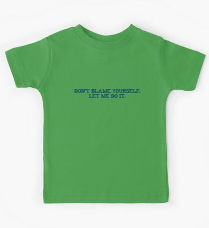 Dont blame yourself. Let me do it. Kids Tee