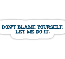 Dont blame yourself. Let me do it. Sticker