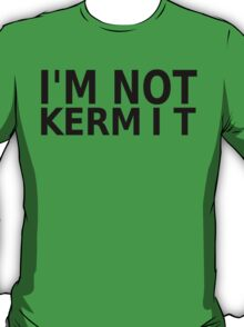 I'm Not Kermit T-Shirt