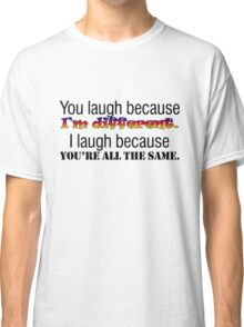 You laugh because I'm different. I laugh because you're all the same. Classic T-Shirt