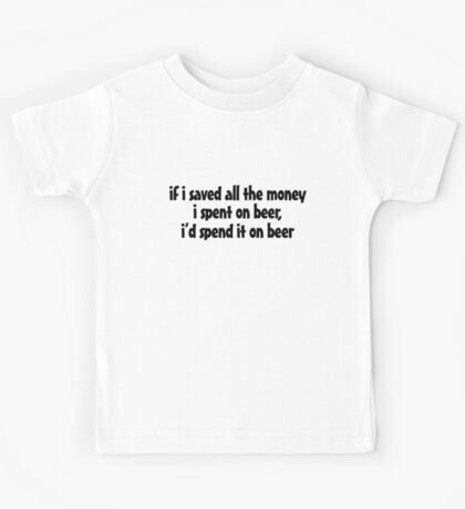 if i saved all the money I spent on beer, I'd spend it on beer. Kids Tee