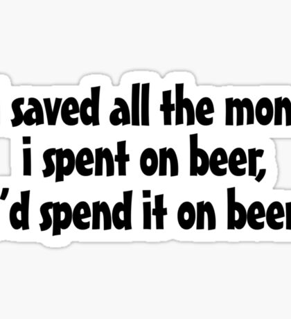 if i saved all the money I spent on beer, I'd spend it on beer. Sticker